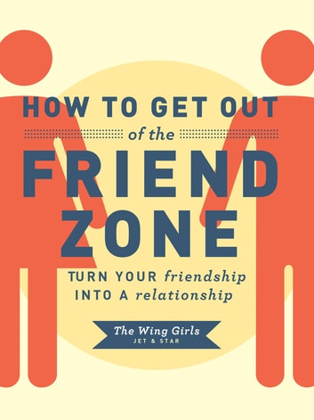 How to Get Out of the Friend Zone - Turn Your Friendship into a Relationship ebook by Jet and Star The Wing Girls