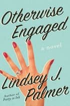 Otherwise Engaged - A Novel ebook by Lindsey Palmer