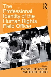The Professional Identity of the Human Rights Field Officer ebook by George Ulrich,Michael O'Flaherty
