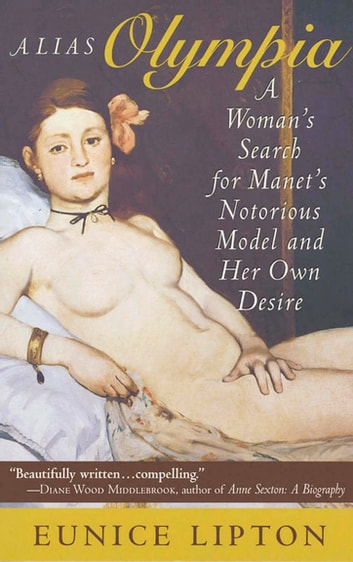 Alias Olympia - A Woman's Search for Manet's Notorious Model and Her Own Desire ebook by Eunice Lipton