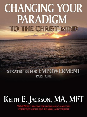 Changing Your Paradigm to the Christ Mind - Strategies for Empowerment Part 1 ebook by Keith E. Jackson