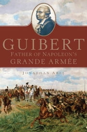 Guibert - Father of Napoleon's Grande Armée ebook by Dr. Jonathan Abel
