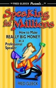 Speaking for Millions How to Make Really Big Money as a Professional Speaker ebook by Fred Gleeck