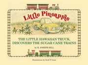 Little Pineapple, the little Hawaiian truck discovers the sugar cane trains ebook by Karl Joseph Hill,Scott Thomas Lowe