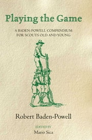 Playing the Game - A Baden-Powell Compendium ebook by Robert Baden-Powell,Mario Sica