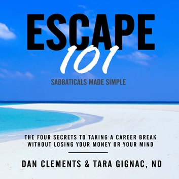 Escape 101 - The Four Secrets to Taking a Career Break Without Losing Your Money or Your Mind audiobook by Dan Clements,Tara Gignac