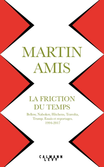 La Friction du temps - Bellow, Nabokov, Hitchens, Travolta, Trump. Essais et reportages 1994-2017 ebook by Martin Amis