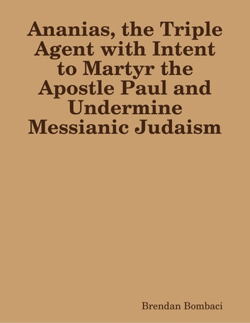Ananias, the Triple Agent with Intent to Martyr the Apostle Paul and Undermine Messianic Judaism ebook by Brendan Bombaci