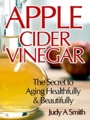 Apple Cider Vinegar - The Secret to Aging Healthfully & Beautifully ebook by Judy Smith