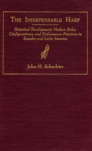 The Indispensable Harp: Historical Development, Modern Roles, Configurations, and Performance Practices in Ecuador and Latin America ebook by Schechter, John M.