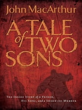 A Tale of Two Sons - The Inside Story of a Father, His Sons, and a Shocking Murder ebook by John F. MacArthur