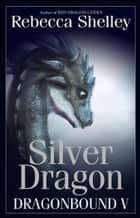 Dragonbound V: Silver Dragon ebook by Rebecca Shelley