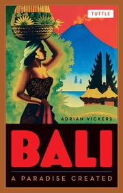 Bali: A Paradise Created ebook by Adrian Vickers