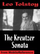 The Kreutzer Sonata, And Other Stories: Includes Ivan The Fool, A Lost Opportunity, Polikushka And The Candle (Mobi Classics) ebook by Leo Tolstoy, Benjamin R. Tucker (Translator)