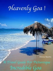 Heavenly Goa! - A Travel Guide For Picturesque Incredible Goa ebook by Selena Sparks