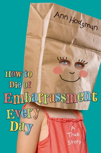 How to Die of Embarrassment Every Day - A True Story ebook by Ann Hodgman