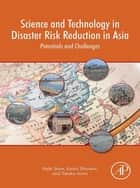 Science and Technology in Disaster Risk Reduction in Asia - Potentials and Challenges ebook by Rajib Shaw, Koichi Shiwaku, Takako Izumi