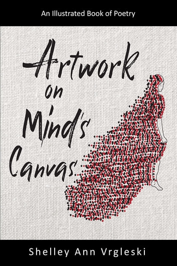 Artwork on Mind's Canvas - An Illustrated Book of Poetry ebook by Shelley Ann Vrgleski