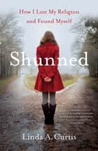 Shunned - How I Lost my Religion and Found Myself ebook by Linda A. Curtis