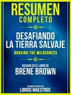Resumen Completo: Desafiando La Tierra Salvaje (Braving The Wilderness) - Basado En El Libro De Brene Brown ebook by Libros Maestros