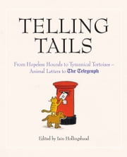 Telling Tails - From Hopeless Hounds to Tyrannical Tortoises: Animal Letters to The Telegraph ebook by Iain Hollingshead