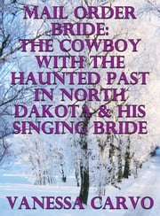 Mail Order Bride: The Cowboy With The Haunted Past In North Dakota & His Singing Bride ebook by Vanessa Carvo
