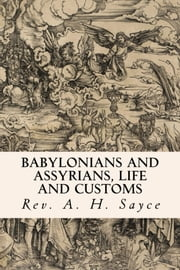 Babylonians and Assyrians, Life and Customs ebook by Rev. A. H. Sayce