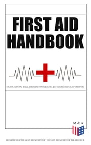 First Aid Handbook - Crucial Survival Skills, Emergency Procedures & Lifesaving Medical Information - Learn the Fundamental Measures for Providing Help to the Injured - With Clear Explanations & 100+ Instructive Images ebook by Department of the Army, Department of the Navy, Department of the Air Force