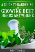 A Guide to Gardening and Growing - Best Herbs Anywhere ebook by Kelly T. Hudson