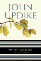 My Father's Tears ebook by John Updike