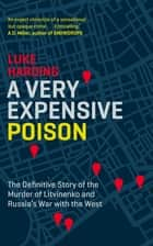 A Very Expensive Poison - The Definitive Story of the Murder of Litvinenko and Russia's War with the West ebook by Luke Harding