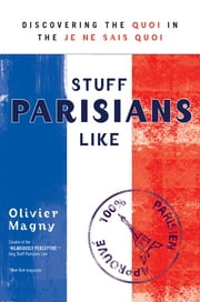 Stuff Parisians Like - Discovering the Quoi in the Je Ne Sais Quoi ebook by Olivier Magny