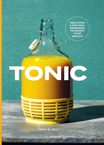 Tonic - Delicious and natural remedies to boost your health ebook by Tanita de Ruijt