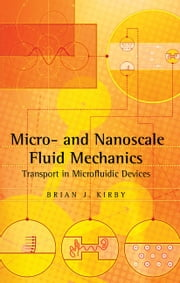 Micro- and Nanoscale Fluid Mechanics - Transport in Microfluidic Devices ebook by Brian J. Kirby