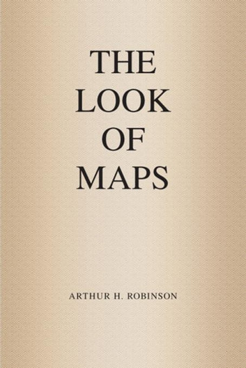 The Look of Maps - An Examination of Cartographic Design ebook by Arthur H. Robinson