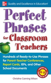 Perfect Phrases for Classroom Teachers : Hundreds of Ready-to-Use Phrases for Parent-Teacher Conferences, Report Cards, IEPs and Other School: Hundreds of Ready-to-Use Phrases for Parent-Teacher Conferences, Report Cards, IEPs and Other School - Hundreds of Ready-to-Use Phrases for Parent-Teacher Conferences, Report Cards, IEPs and Other School ebook by Christine Canning Wilson