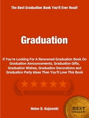 Graduation - If You're Looking For A Renowned Graduation Book On Graduation Announcements, Graduation Gifts, Graduation Wishes, Graduation Decorations and Graduation Party Ideas Then You'll Love This Book ebook by Helen Kujawski