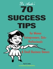 Dr. Ande's 70 Success Tips for Women Entrepreneurs, Solo-Professionals and Small Business Owners ebook by Dr. Ande