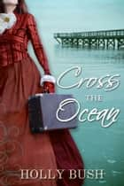 Cross the Ocean ebook by Holly Bush