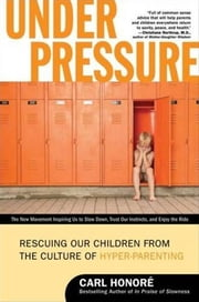 Under Pressure - Rescuing Our Children from the Culture of Hyper-Parenting ebook by Carl Honore