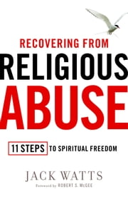 Recovering from Religious Abuse - 11 Steps to Spiritual Freedom ebook by Jack Watts, Robert S. McGee