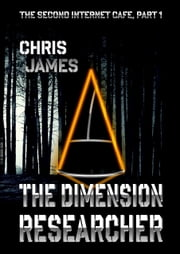 The Second Internet Cafe, Part 1: The Dimension Researcher ebook by Chris James