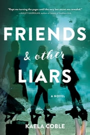 Friends and Other Liars - A Novel ebook by Kaela Coble
