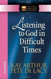 Listening to God in Difficult Times - Jeremiah ebook by Kay Arthur,Pete De Lacy