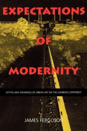 Expectations of Modernity - Myths and Meanings of Urban Life on the Zambian Copperbelt ebook by James Ferguson