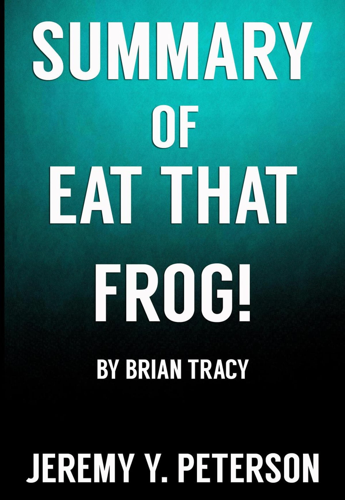Book Summary: Eat that Frog – Brian Tracy (21 Great Ways to Stop  Procrastinating and Get More Done in Less Time) eBook di Jeremy Y. Peterson  - 9781386916369 ...