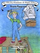 The Amazing Adventures of Abigail Andrews: Pirates Playground ebook by Nicole Brook