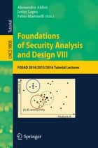 Foundations of Security Analysis and Design VIII - FOSAD 2014/2015/2016 Tutorial Lectures ebook by Alessandro Aldini, Javier Lopez, Fabio Martinelli