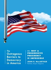 The Outrageous Barriers to Democracy in America - Or, Why A Progressive Presidency Is Impossible ebook by John R. Macarthur