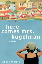 Here Comes Mrs. Kugelman - A Novel ebook by Minka Pradelski,Philip Boehm